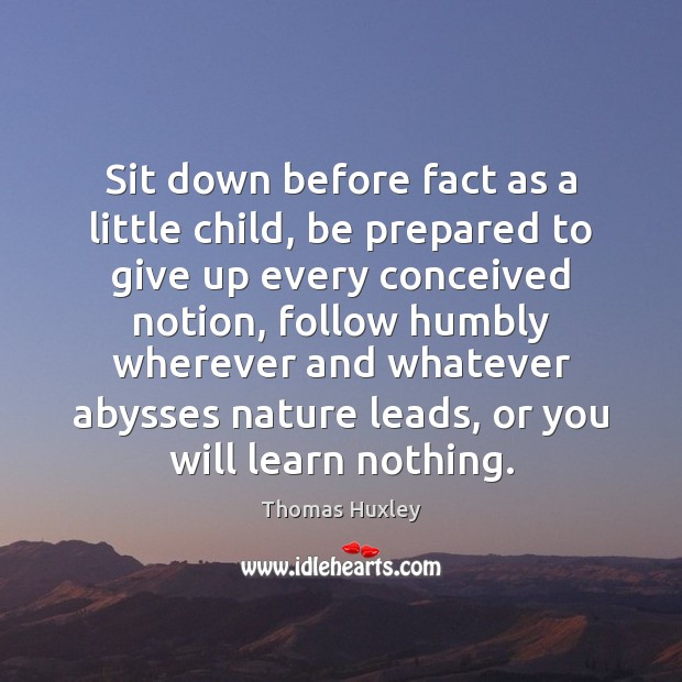 Sit down before fact as a little child, be prepared to give Image