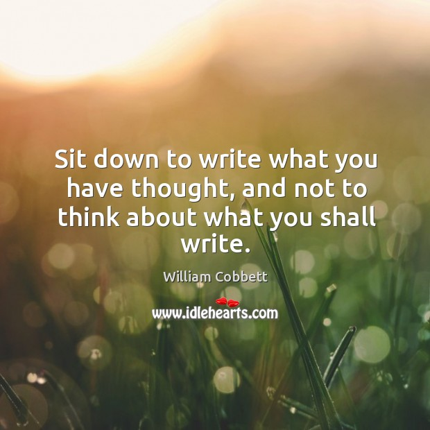 Sit down to write what you have thought, and not to think about what you shall write. William Cobbett Picture Quote