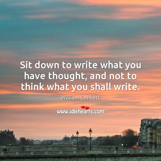 Sit down to write what you have thought, and not to think what you shall write. William Cobbett Picture Quote