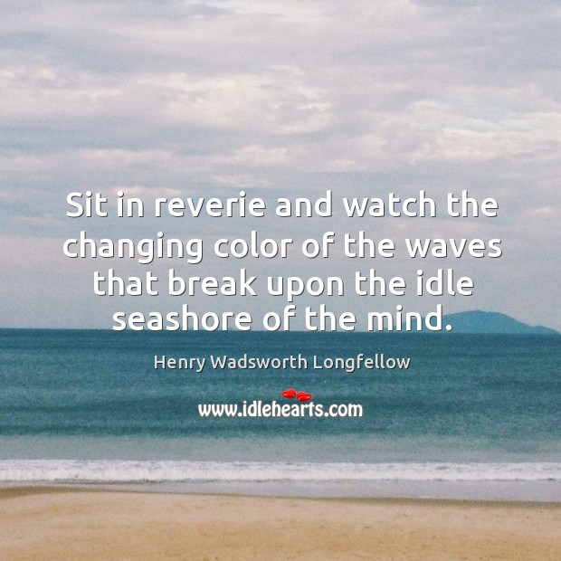 Sit in reverie and watch the changing color of the waves that break upon the idle seashore of the mind. Image