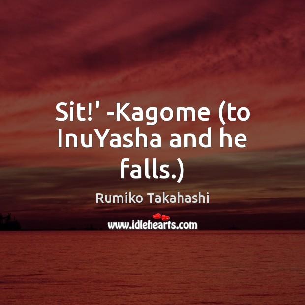 Sit!' -Kagome (to InuYasha and he falls.) Image