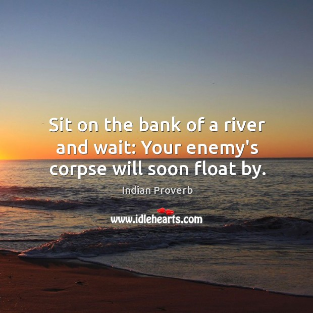 Image, Sit on the bank of a river and wait: your enemy's corpse will soon float by.