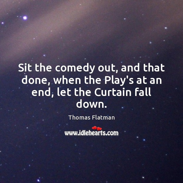 Image, Sit the comedy out, and that done, when the Play's at an end, let the Curtain fall down.