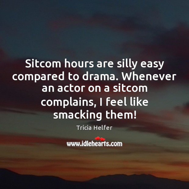 Sitcom hours are silly easy compared to drama. Whenever an actor on Tricia Helfer Picture Quote