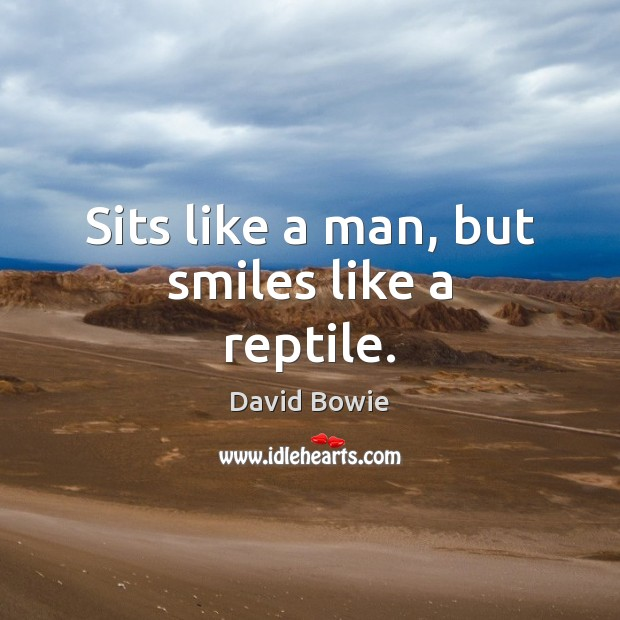 Image, Sits like a man, but smiles like a reptile.