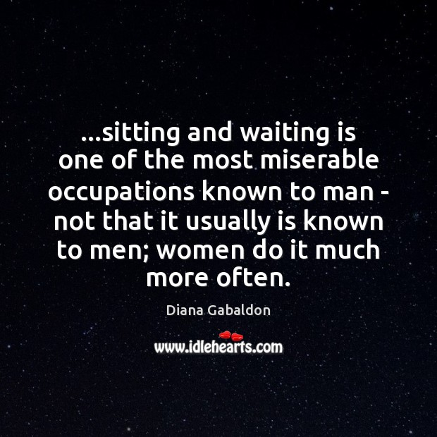 Image, …sitting and waiting is one of the most miserable occupations known to