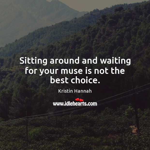 Image, Sitting around and waiting for your muse is not the best choice.