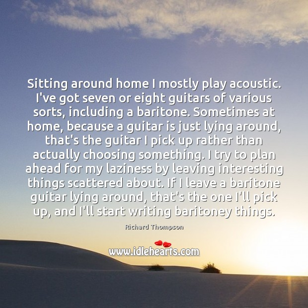 Image, Sitting around home I mostly play acoustic. I've got seven or eight