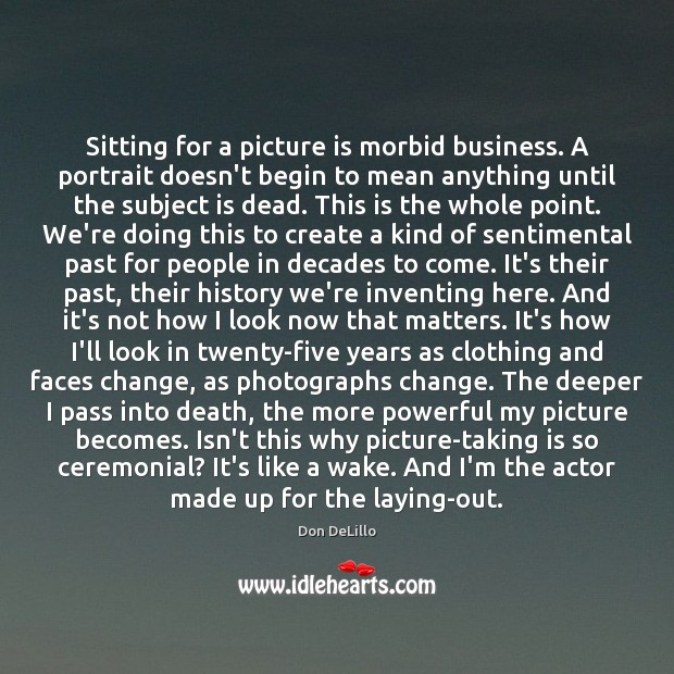 Sitting for a picture is morbid business. A portrait doesn't begin to Image