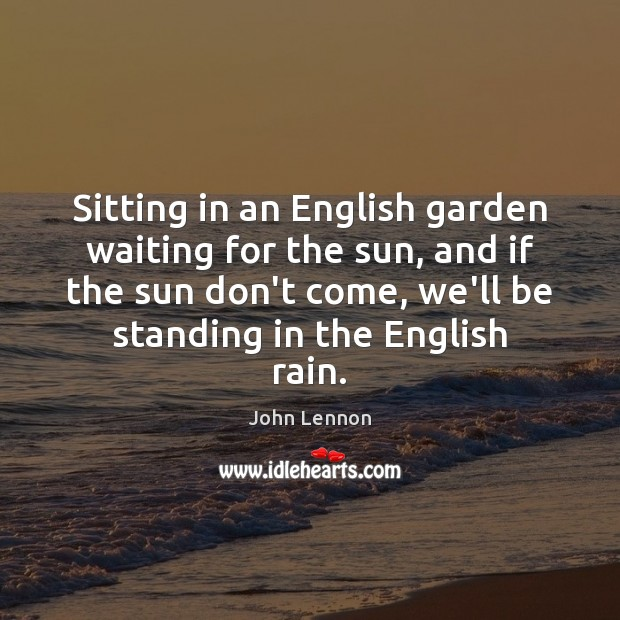 Sitting in an English garden waiting for the sun, and if the John Lennon Picture Quote