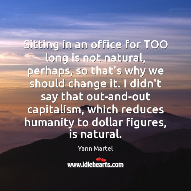 Sitting in an office for TOO long is not natural, perhaps, so Yann Martel Picture Quote