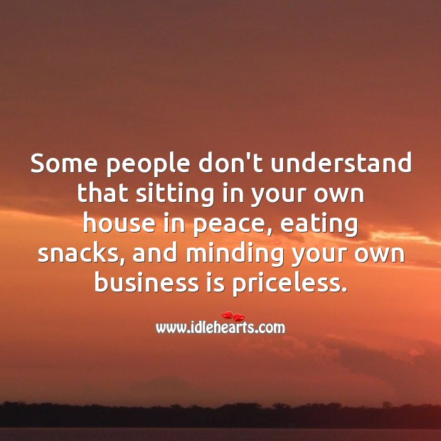 Sitting in peace and minding your own business is priceless. Business Quotes Image
