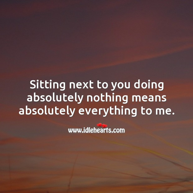 Sitting next to you doing absolutely nothing means absolutely everything to me. Love Quotes for Her Image