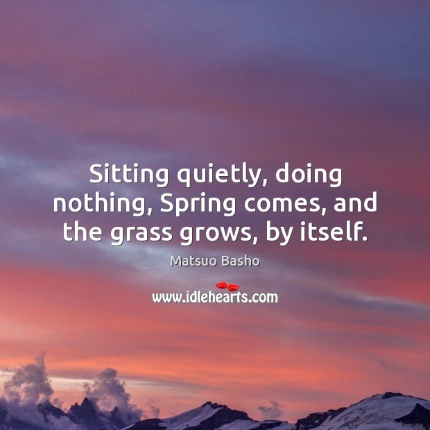 Sitting quietly, doing nothing, Spring comes, and the grass grows, by itself. Matsuo Basho Picture Quote