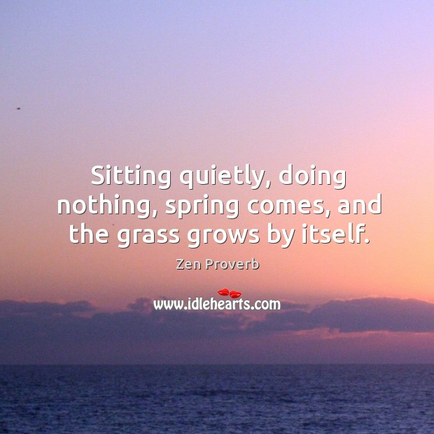 Sitting quietly, doing nothing, spring comes, and the grass grows by itself. Zen Proverbs Image