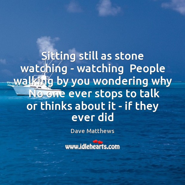 Sitting still as stone watching – watching  People walking by you wondering Dave Matthews Picture Quote