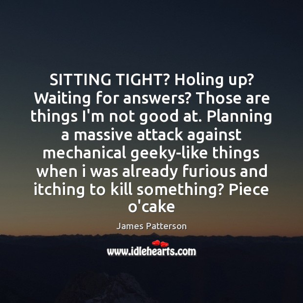 Image, SITTING TIGHT? Holing up? Waiting for answers? Those are things I'm not