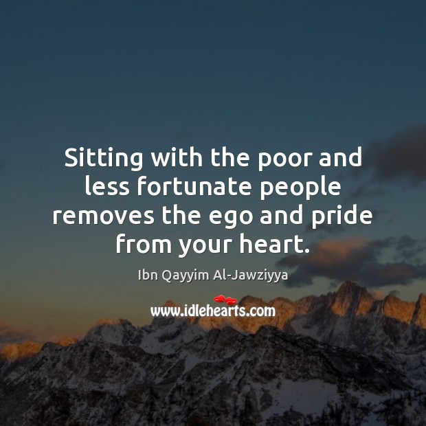 Sitting with the poor and less fortunate people removes the ego and pride from your heart. Image