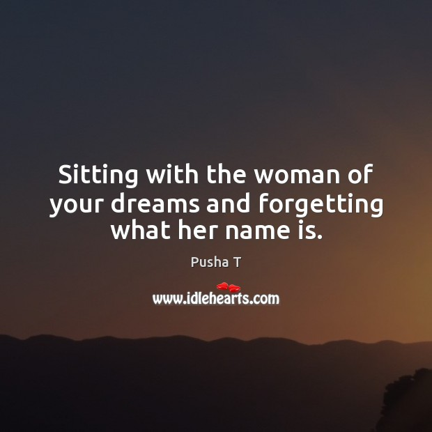 Sitting with the woman of your dreams and forgetting what her name is. Pusha T Picture Quote