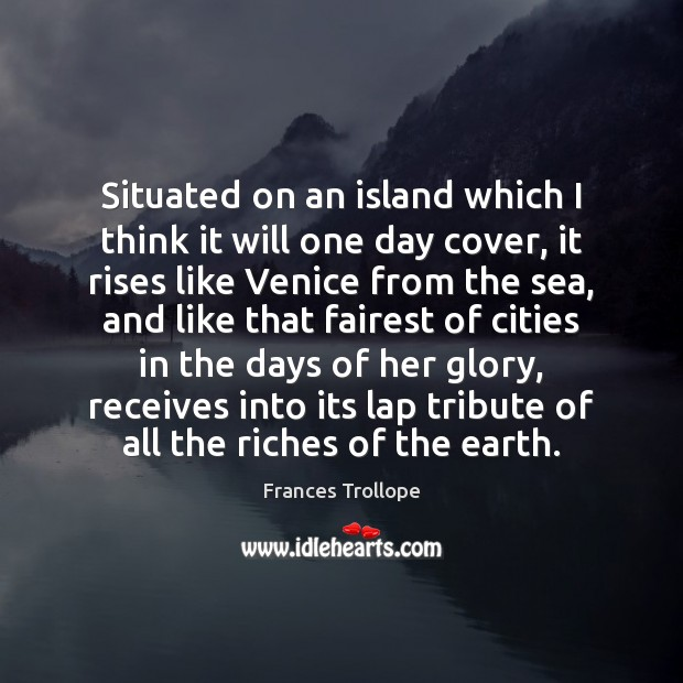 Situated on an island which I think it will one day cover, Frances Trollope Picture Quote