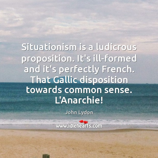 Situationism is a ludicrous proposition. It's ill-formed and it's perfectly French. That John Lydon Picture Quote