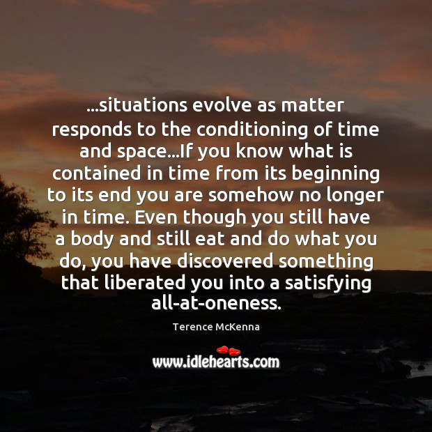 …situations evolve as matter responds to the conditioning of time and space… Image