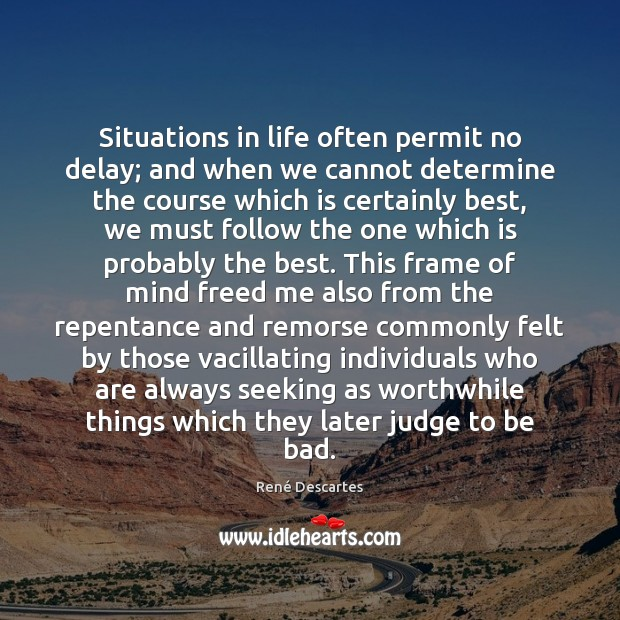 Situations in life often permit no delay; and when we cannot determine René Descartes Picture Quote