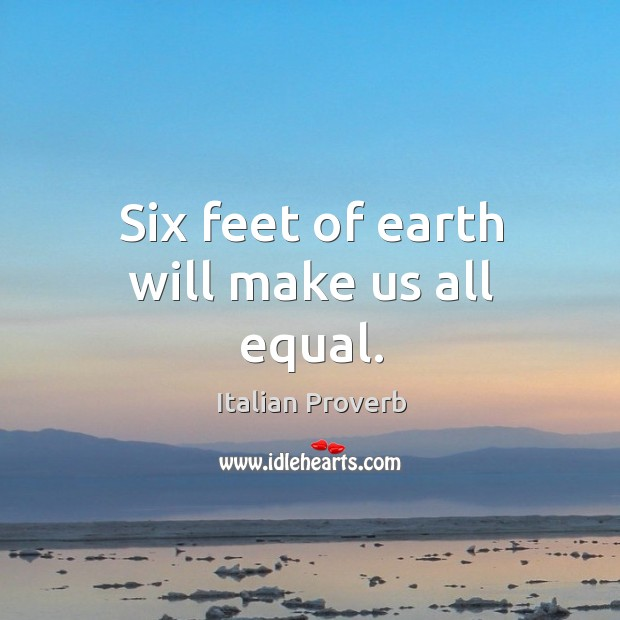 Image, Six feet of earth will make us all equal.