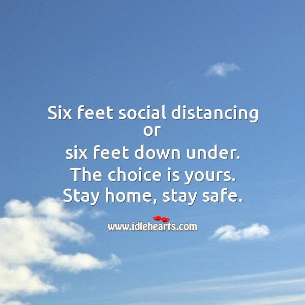 Six feet social distancing or six feet down under. The choice is yours. Stay Safe Quotes Image