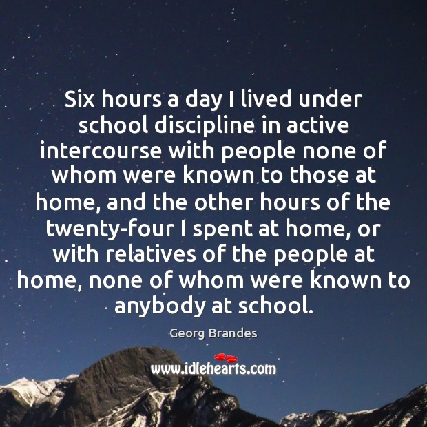 Six hours a day I lived under school discipline in active intercourse Georg Brandes Picture Quote