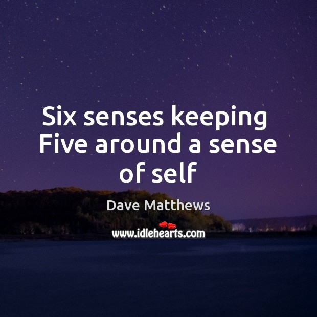 Six senses keeping  Five around a sense of self Dave Matthews Picture Quote