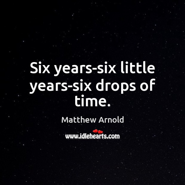 Image, Six years-six little years-six drops of time.
