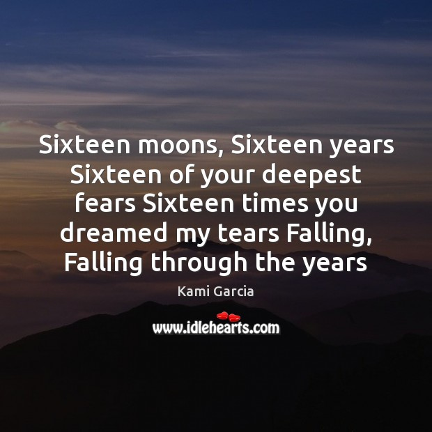 Sixteen moons, Sixteen years Sixteen of your deepest fears Sixteen times you Kami Garcia Picture Quote