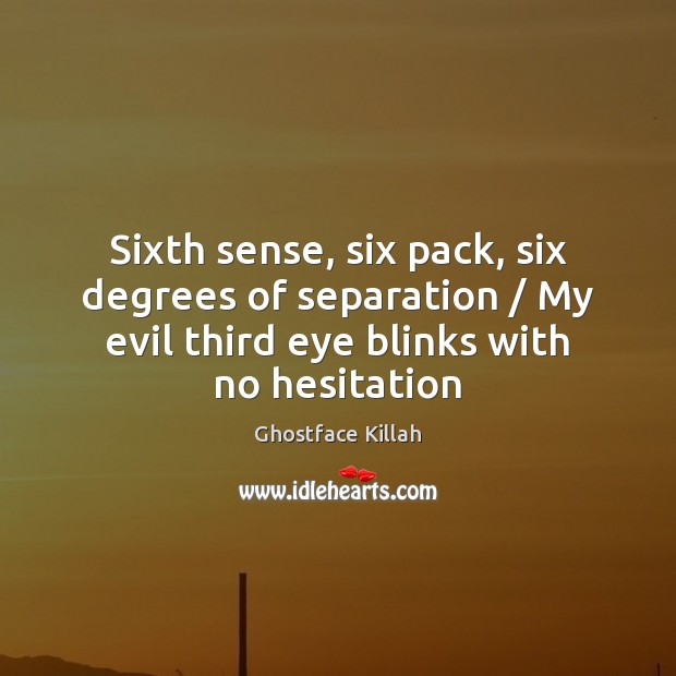 Sixth sense, six pack, six degrees of separation / My evil third eye Ghostface Killah Picture Quote