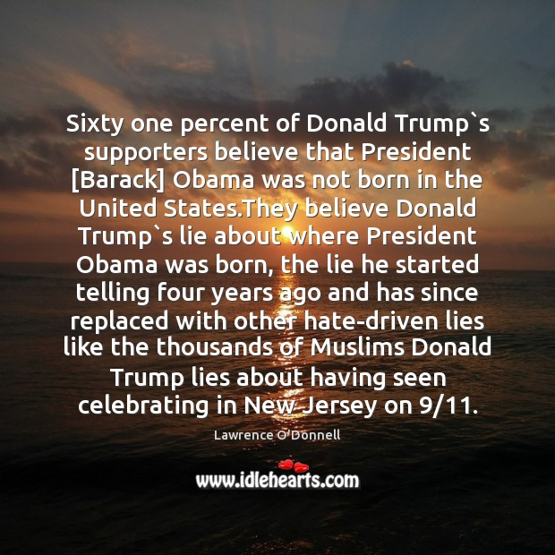 Sixty one percent of Donald Trump`s supporters believe that President [Barack] Lawrence O'Donnell Picture Quote