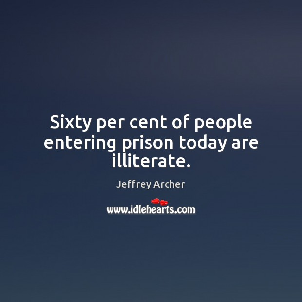 Sixty per cent of people entering prison today are illiterate. Jeffrey Archer Picture Quote