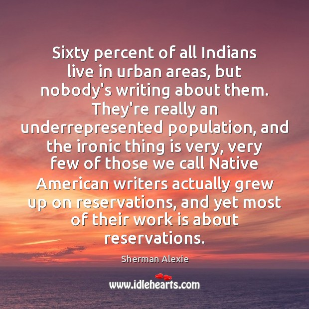 Sixty percent of all Indians live in urban areas, but nobody's writing Sherman Alexie Picture Quote