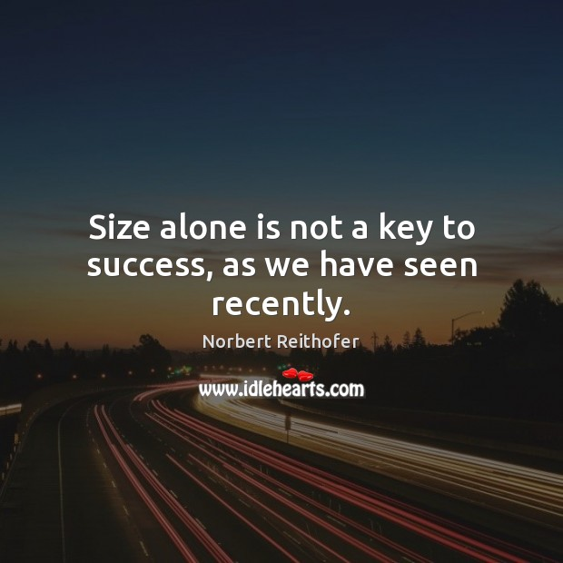 Size alone is not a key to success, as we have seen recently. Image