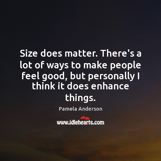 Size does matter. There's a lot of ways to make people feel Pamela Anderson Picture Quote