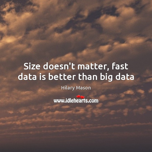 Size doesn't matter, fast data is better than big data Data Quotes Image