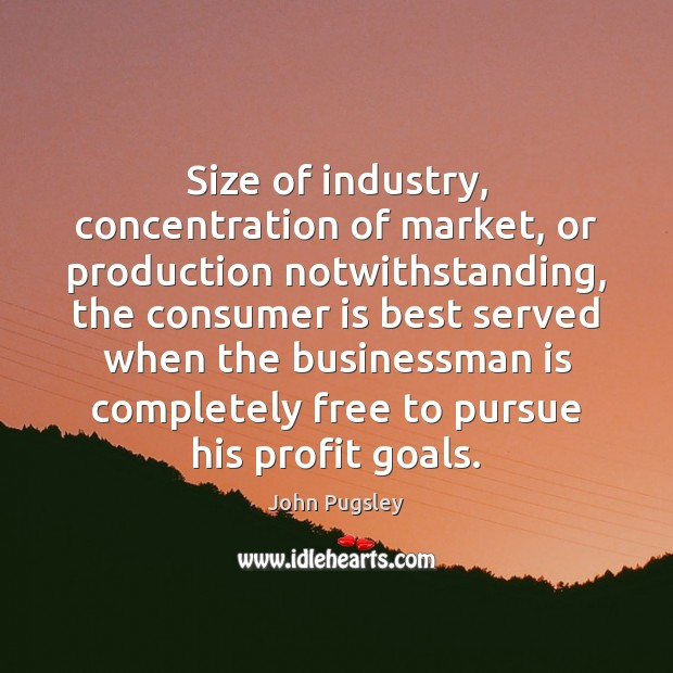 Size of industry, concentration of market, or production notwithstanding, the consumer is Image