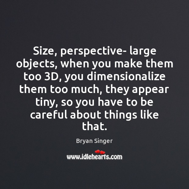 Image, Size, perspective- large objects, when you make them too 3D, you dimensionalize