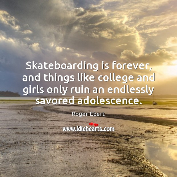 Skateboarding is forever, and things like college and girls only ruin an Roger Ebert Picture Quote