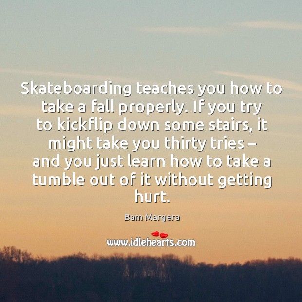 Skateboarding teaches you how to take a fall properly. If you try to kickflip down some stairs Bam Margera Picture Quote