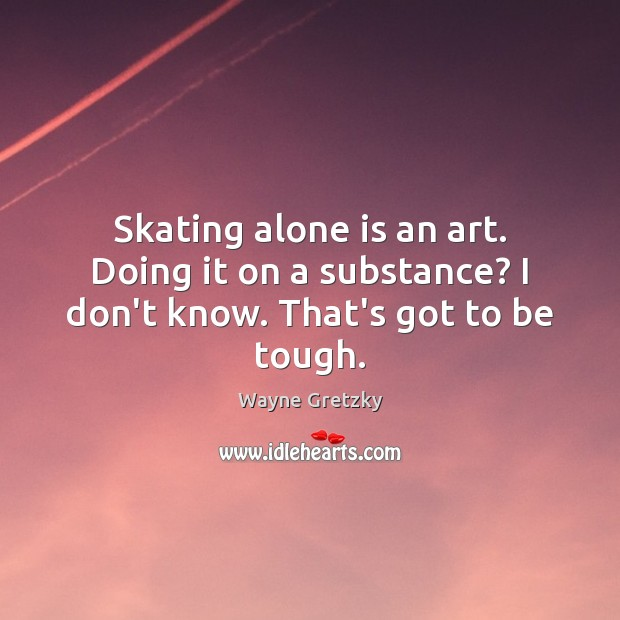 Skating alone is an art. Doing it on a substance? I don't know. That's got to be tough. Wayne Gretzky Picture Quote