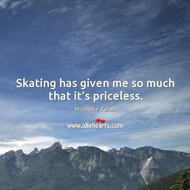 Image, Skating has given me so much that it's priceless.