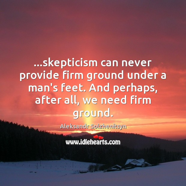 Image, …skepticism can never provide firm ground under a man's feet. And perhaps,