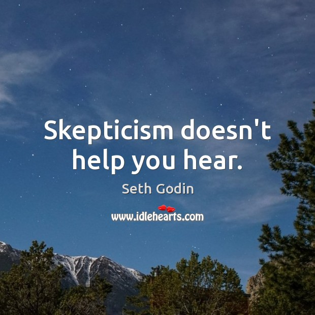 Skepticism doesn't help you hear. Seth Godin Picture Quote