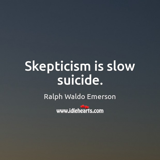 Skepticism is slow suicide. Image