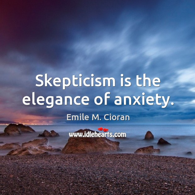 Skepticism is the elegance of anxiety. Image